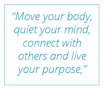 """Move your body, quiet your mind, connect with others and live your purpose,"""