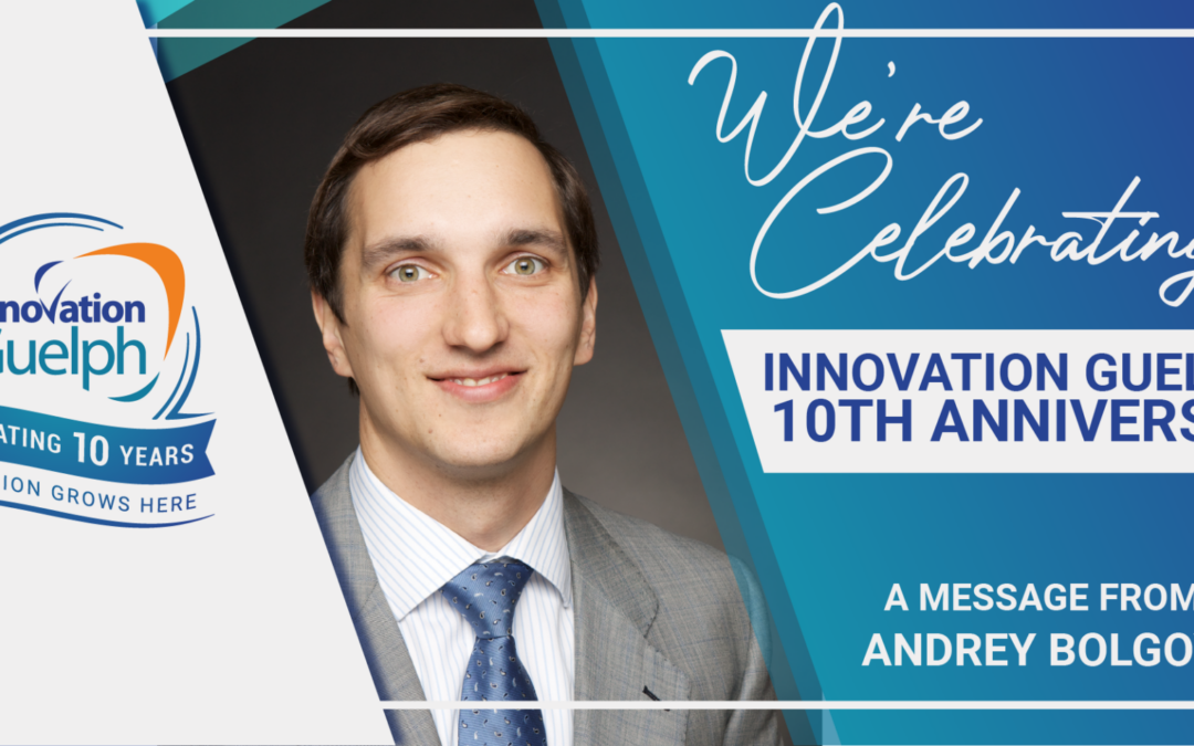 Innovation Guelph's 10th Anniversary – A Message from Andrey Bolgov